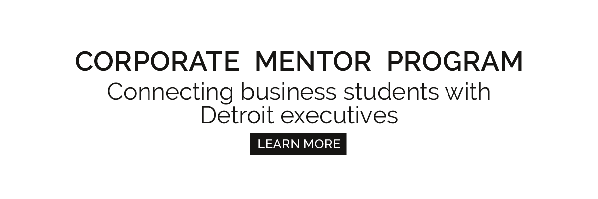 Corporate Mentor Program / Connecting business students with Detroit executives / Learn more